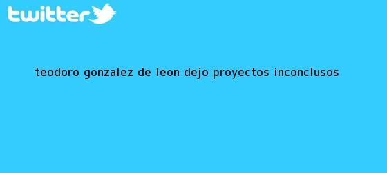 trinos de <b>Teodoro González de León</b> dejó proyectos inconclusos