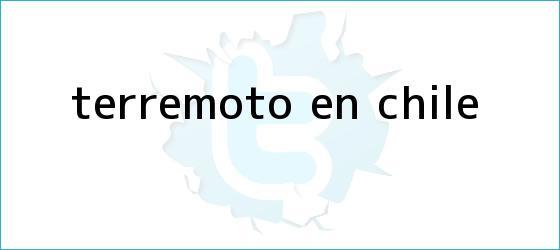 trinos de <b>Terremoto en Chile</b>