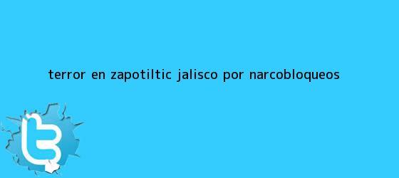 trinos de <i>Terror en Zapotiltic, Jalisco, por narcobloqueos</i>