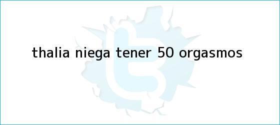 trinos de <b>Thalía</b> niega tener 50 orgasmos