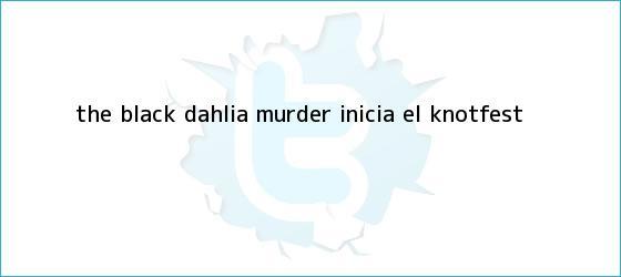 trinos de The Black Dahlia Murder inicia el <b>Knotfest</b>