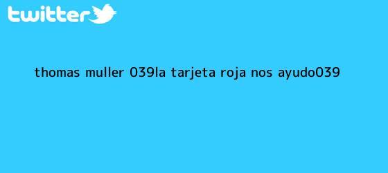 trinos de Thomas Müller: &#039;La <b>tarjeta roja</b> nos ayudó&#039;