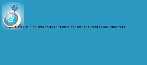 trinos de Tigres se hizo tendencia en Francia por <b>Gignac</b> - Futbol TotalFutbol Total