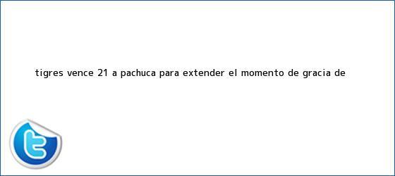 trinos de <b>Tigres</b> vence 2-1 a <b>Pachuca</b> para extender el momento de gracia de <b>...</b>