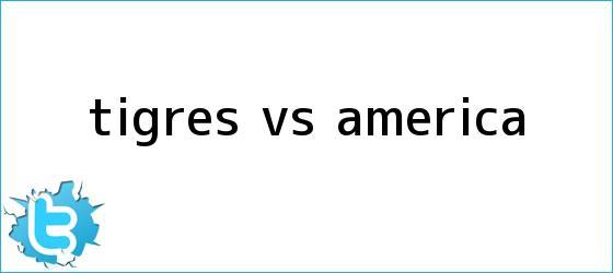 trinos de <b>TIGRES Vs. AMÉRICA</b>