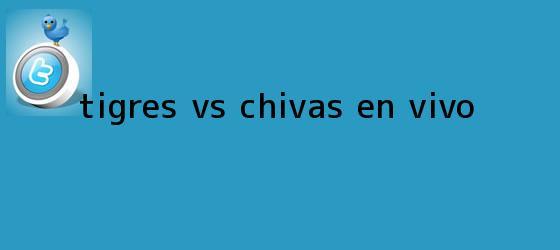 trinos de <b>Tigres Vs Chivas</b> En Vivo