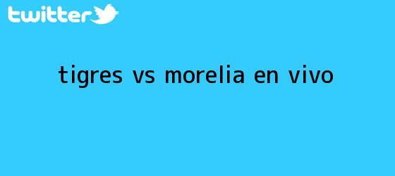 trinos de <i>Tigres Vs Morelia EN VIVO</i>