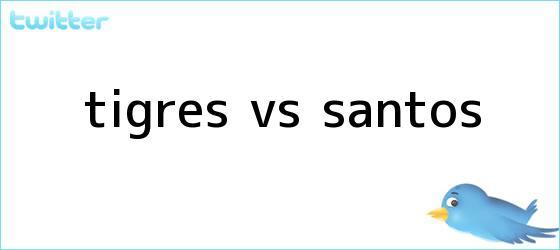 trinos de <b>TIGRES VS SANTOS</b>