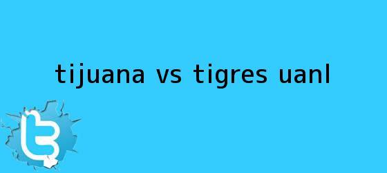 trinos de <b>Tijuana vs Tigres</b> UANL