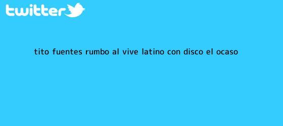 trinos de Tito Fuentes rumbo al <b>Vive Latino</b> con disco ?El ocaso?