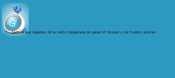 trinos de Todo lo que sabemos de la sexta temporada de <b>Game of Thrones</b> y los tráilers ocultan