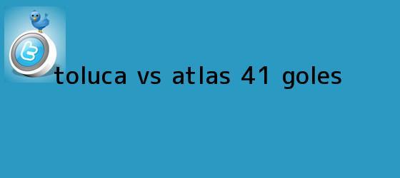 trinos de <b>Toluca vs Atlas</b> (4-1): GOLES
