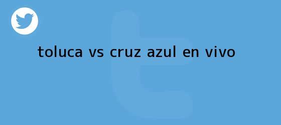 trinos de <b>Toluca vs Cruz Azul</b> EN VIVO