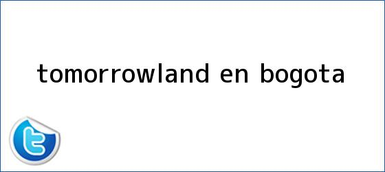 trinos de <b>Tomorrowland</b> en Bogota