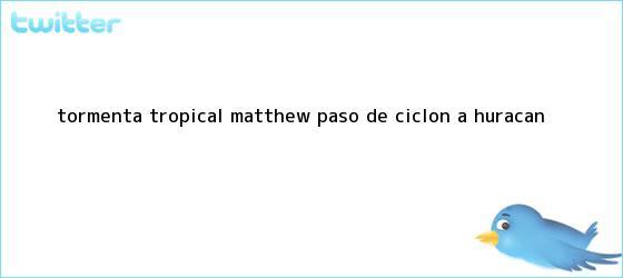trinos de Tormenta tropical <b>Matthew</b> pasó de ciclón a <b>huracán</b>
