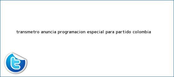 trinos de Transmetro anuncia programación especial para <b>partido Colombia</b> ...