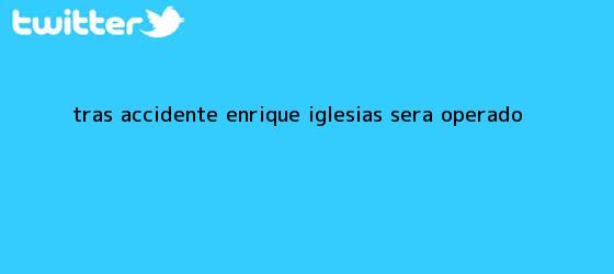 trinos de Tras accidente, <b>Enrique Iglesias</b> será operado