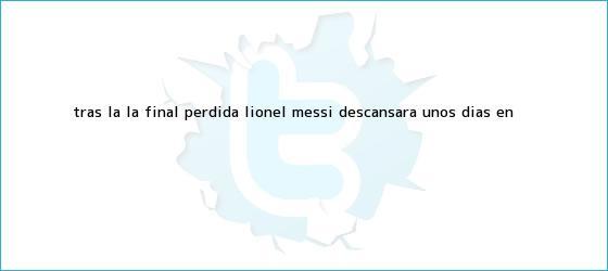 trinos de Tras la la final perdida, <b>Lionel Messi</b> descansará unos días en <b>...</b>