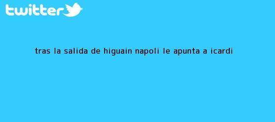 trinos de Tras la salida de <b>Higuaín</b>, Napoli le apunta a Icardi