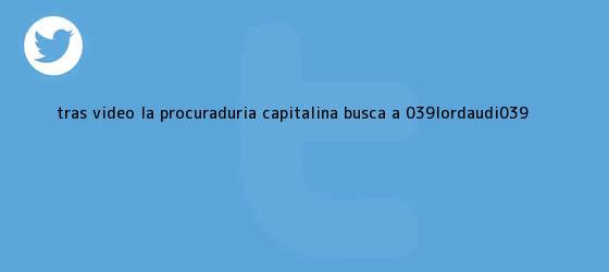 trinos de Tras video, la procuraduría capitalina busca a &#039;#<b>LordAudi</b>&#039;