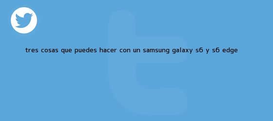 trinos de Tres cosas que puedes hacer con un <b>Samsung Galaxy S6</b> y S6 edge