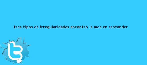 trinos de Tres tipos de irregularidades encontró la MOE en Santander