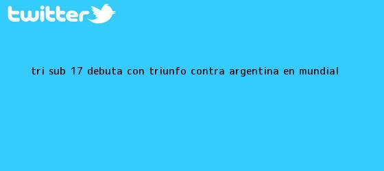 trinos de Tri <b>Sub 17</b> debuta con triunfo contra Argentina en <b>Mundial</b>