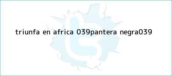 trinos de Triunfa en África &#039;<b>Pantera Negra</b>&#039;