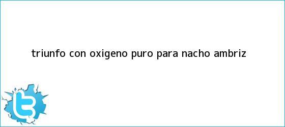 trinos de Triunfo con oxígeno puro para Nacho Ambriz