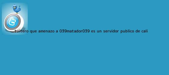 trinos de Tuitero que amenazó a '<b>Matador</b>' es un servidor público de Cali