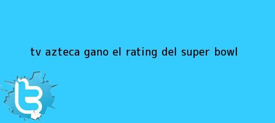 trinos de <b>TV Azteca</b> ganó el rating del Super Bowl