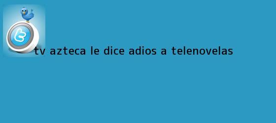 trinos de <b>TV Azteca</b> le dice adiós a telenovelas