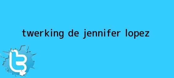 trinos de Twerking de <b>Jennifer López</b>...
