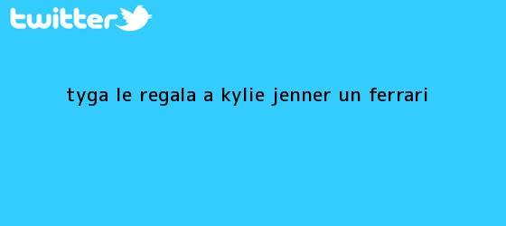 trinos de <b>Tyga</b> le regala a Kylie Jenner un ferrari