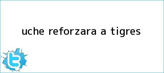 trinos de <b>Uche</b> reforzará a Tigres