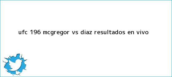 trinos de <b>UFC 196</b>: McGregor vs. Diaz, resultados EN VIVO