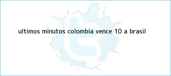 trinos de Últimos minutos: <b>Colombia</b> vence 1-0 a <b>Brasil</b>