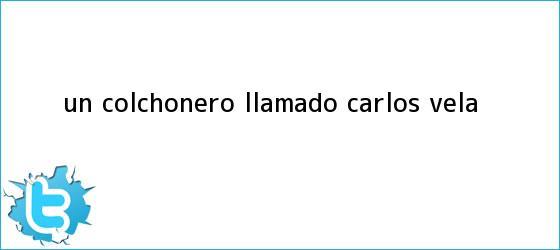 trinos de ¿Un colchonero llamado <b>Carlos Vela</b>?