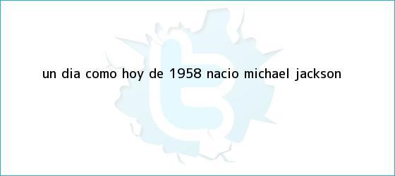 trinos de Un día como hoy de 1958 nació <b>Michael Jackson</b>