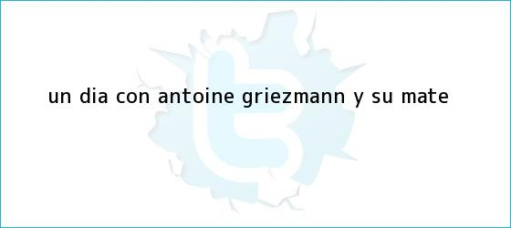 trinos de Un día con <b>Antoine Griezmann</b>, y su mate