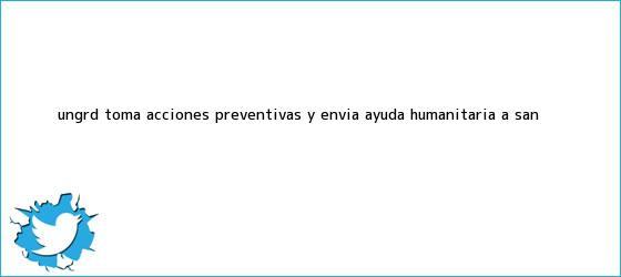 trinos de Ungrd toma acciones preventivas y <b>envía</b> ayuda humanitaria a San ...
