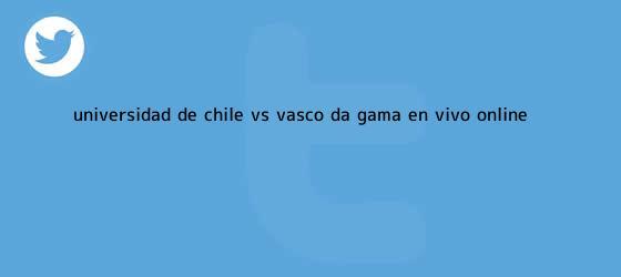 trinos de Universidad de Chile vs. Vasco da Gama EN VIVO ONLINE ...