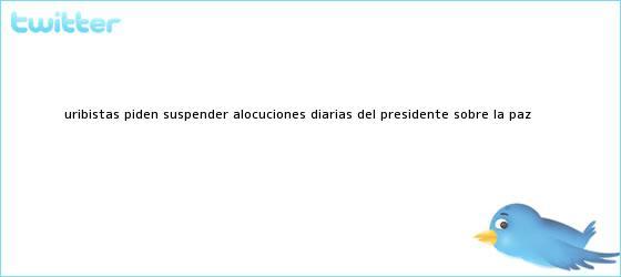 trinos de <u>Uribistas piden suspender alocuciones diarias del presidente sobre la paz</u>