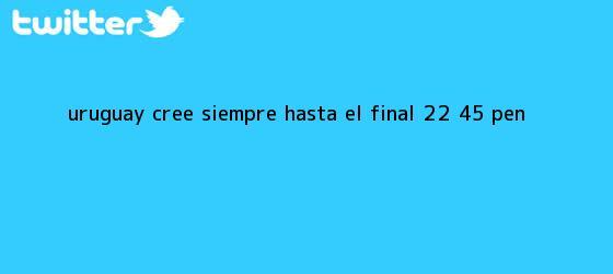 trinos de Uruguay cree siempre hasta el final (2-2, 4-5 PEN)