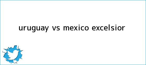trinos de <b>Uruguay vs México</b> - Excélsior