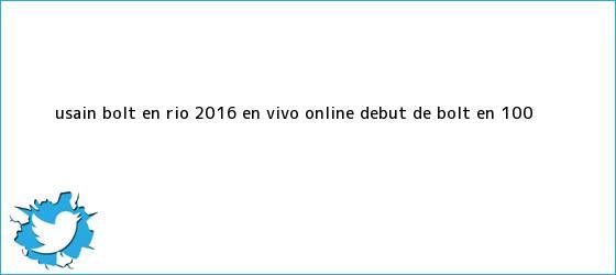 trinos de <b>Usain Bolt</b> en Río 2016 EN VIVO ONLINE: debut de Bolt en 100 ...