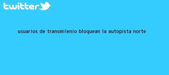 trinos de Usuarios de <b>TransMilenio</b> bloquean la Autopista Norte