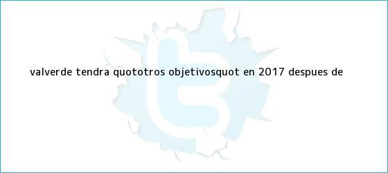 trinos de <b>Valverde</b> tendrá quot;otros objetivosquot; en 2017 después de ...