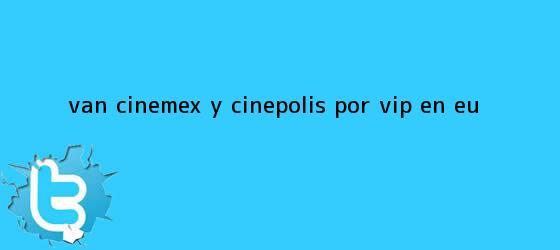 trinos de Van Cinemex y <b>Cinépolis</b> por VIP en EU