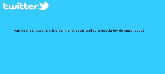 trinos de Van Gaal atribuye la crisis del <b>Manchester United</b> a &quot;la ley de Murphy&quot;